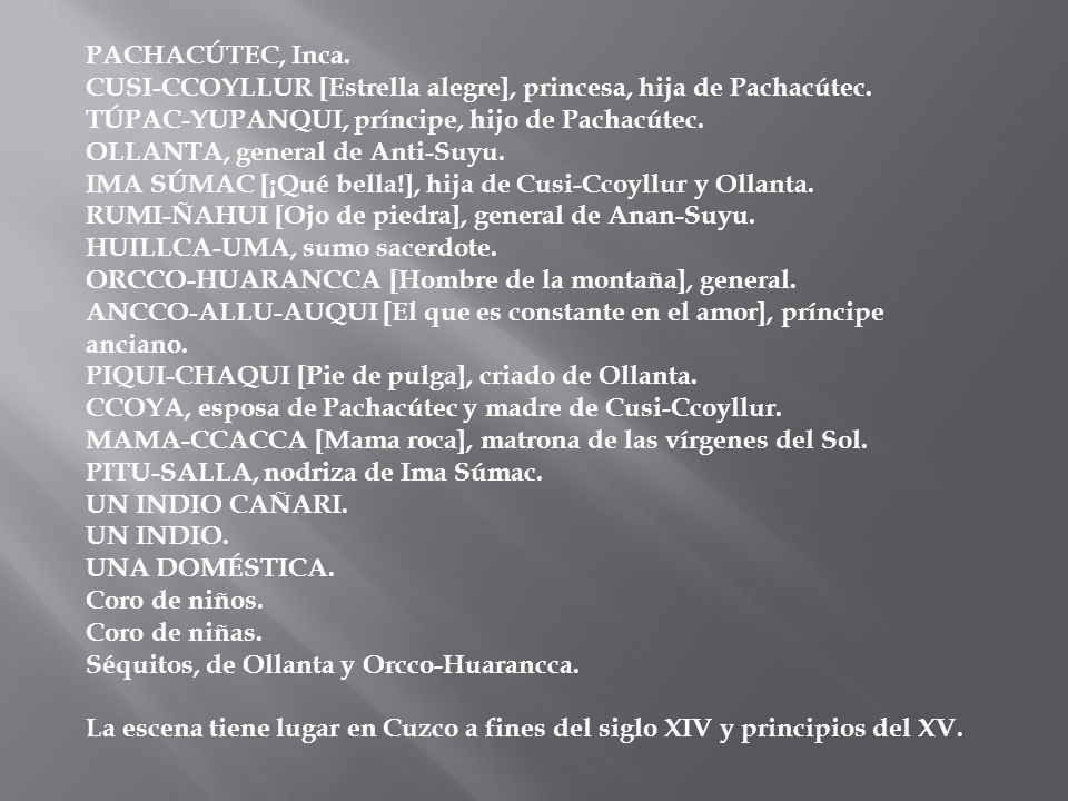 PACHACÚTEC, Inca. CUSI-CCOYLLUR [Estrella alegre], princesa, hija de Pachacútec. TÚPAC-YUPANQUI, príncipe, hijo de Pachacútec. OLLANTA, general de Anti-Suyu. IMA SÚMAC [¡Qué bella!], hija de Cusi-Ccoyllur y Ollanta. RUMI-ÑAHUI [Ojo de piedra], general de Anan-Suyu. HUILLCA-UMA, sumo sacerdote. ORCCO-HUARANCCA [Hombre de la montaña], general. ANCCO-ALLU-AUQUI [El que es constante en el amor], príncipe anciano. PIQUI-CHAQUI [Pie de pulga], criado de Ollanta. CCOYA, esposa de Pachacútec y madre de Cusi-Ccoyllur. MAMA-CCACCA [Mama roca], matrona de las vírgenes del Sol. PITU-SALLA, nodriza de Ima Súmac. UN INDIO CAÑARI. UN INDIO. UNA DOMÉSTICA. Coro de niños. Coro de niñas. Séquitos, de Ollanta y Orcco-Huarancca.